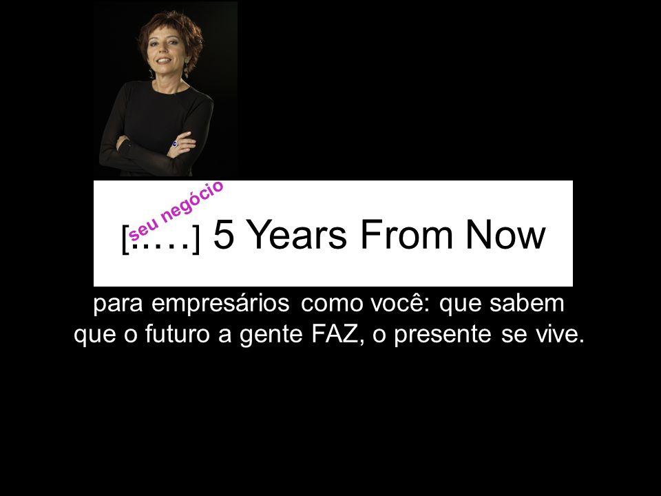 [..…] 5 Years From Now para empresários como você: que sabem